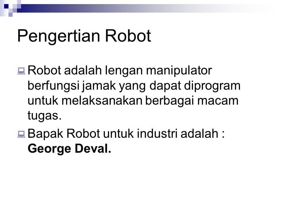 Pengertian Robot  Robot adalah lengan manipulator berfungsi jamak yang dapat diprogram untuk melaksanakan berbagai macam tugas.  Bapak Robot untuk i