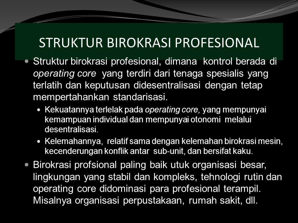 STRUKTUR BIROKRASI PROFESIONAL Struktur birokrasi profesional, dimana kontrol berada di operating core yang terdiri dari tenaga spesialis yang terlatih dan keputusan didesentralisasi dengan tetap mempertahankan standarisasi.