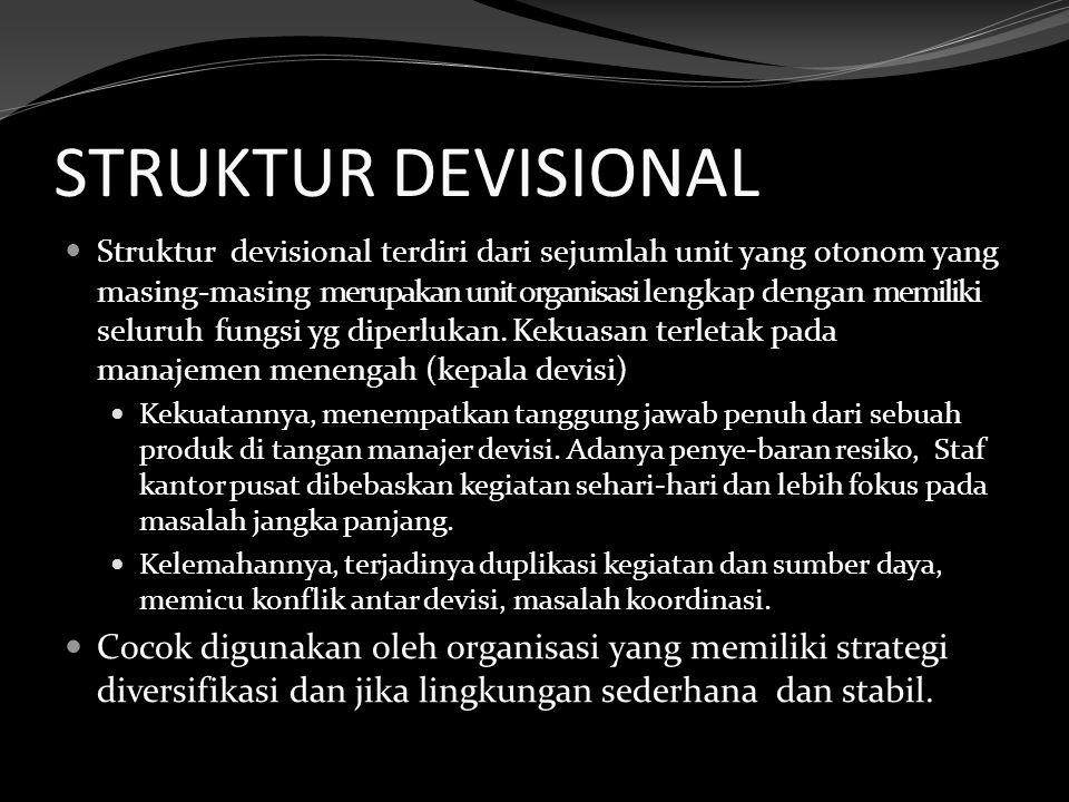 STRUKTUR DEVISIONAL Struktur devisional terdiri dari sejumlah unit yang otonom yang masing-masing merupakan unit organisasi lengkap dengan memiliki seluruh fungsi yg diperlukan.
