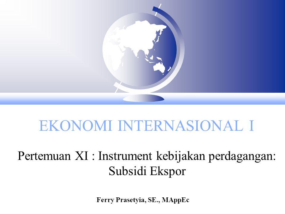 EKONOMI INTERNASIONAL I Pertemuan XI : Instrument kebijakan perdagangan: Subsidi Ekspor Ferry Prasetyia, SE., MAppEc