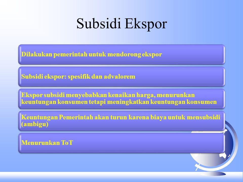 Subsidi Ekspor Dilakukan pemerintah untuk mendorong eksporSubsidi ekspor: spesifik dan advalorem Ekspor subsidi menyebabkan kenaikan harga, menurunkan