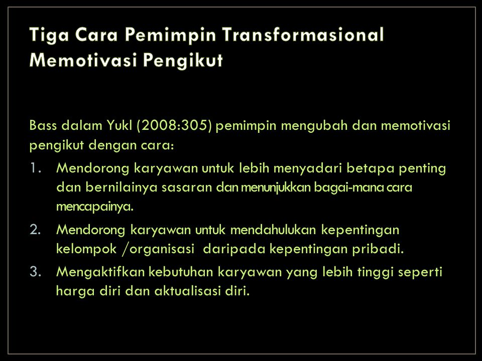 Bass dalam Yukl (2008:305) pemimpin mengubah dan memotivasi pengikut dengan cara: 1.Mendorong karyawan untuk lebih menyadari betapa penting dan bernilainya sasaran dan menunjukkan bagai-mana cara mencapainya.