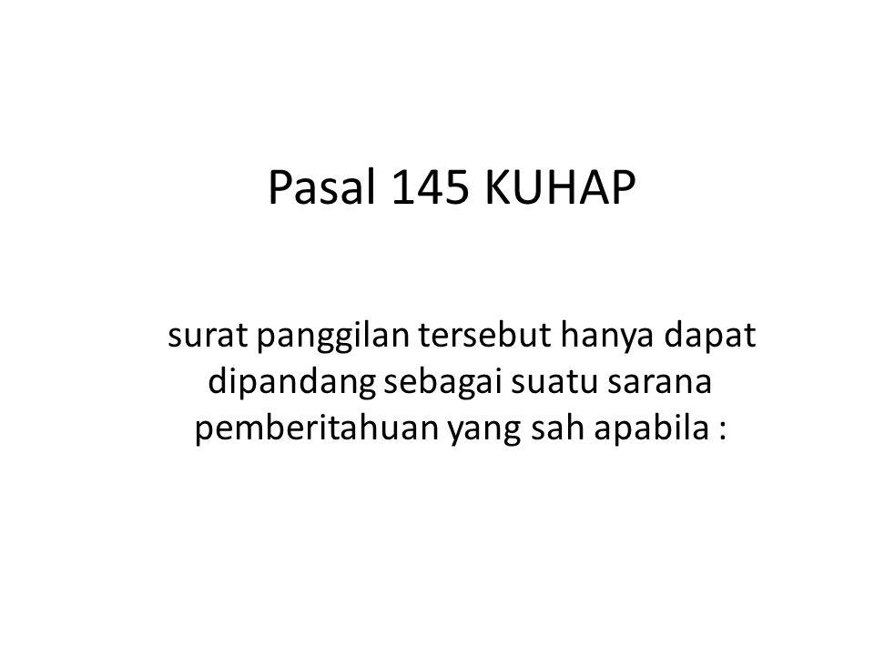 Pasal 145 KUHAP surat panggilan tersebut hanya dapat dipandang sebagai suatu sarana pemberitahuan yang sah apabila :