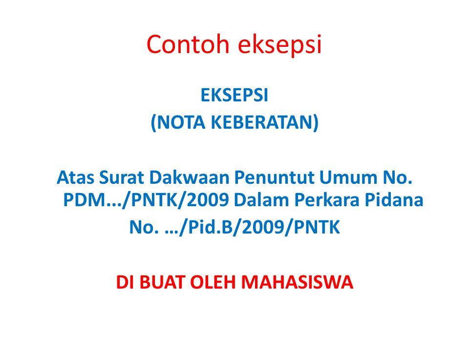 Contoh eksepsi EKSEPSI (NOTA KEBERATAN) Atas Surat Dakwaan Penuntut Umum No. PDM.../PNTK/2009 Dalam Perkara Pidana No. …/Pid.B/2009/PNTK DI BUAT OLEH