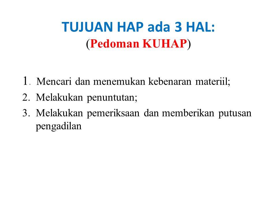 TUJUAN HAP ada 3 HAL: (Pedoman KUHAP) 1. Mencari dan menemukan kebenaran materiil; 2. Melakukan penuntutan; 3. Melakukan pemeriksaan dan memberikan pu
