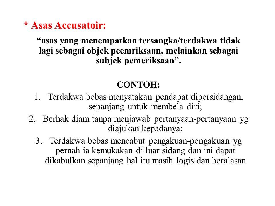 """* Asas Accusatoir: """"asas yang menempatkan tersangka/terdakwa tidak lagi sebagai objek peemriksaan, melainkan sebagai subjek pemeriksaan"""". CONTOH: 1.Te"""