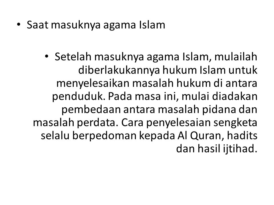 Saat masuknya agama Islam Setelah masuknya agama Islam, mulailah diberlakukannya hukum Islam untuk menyelesaikan masalah hukum di antara penduduk. Pad