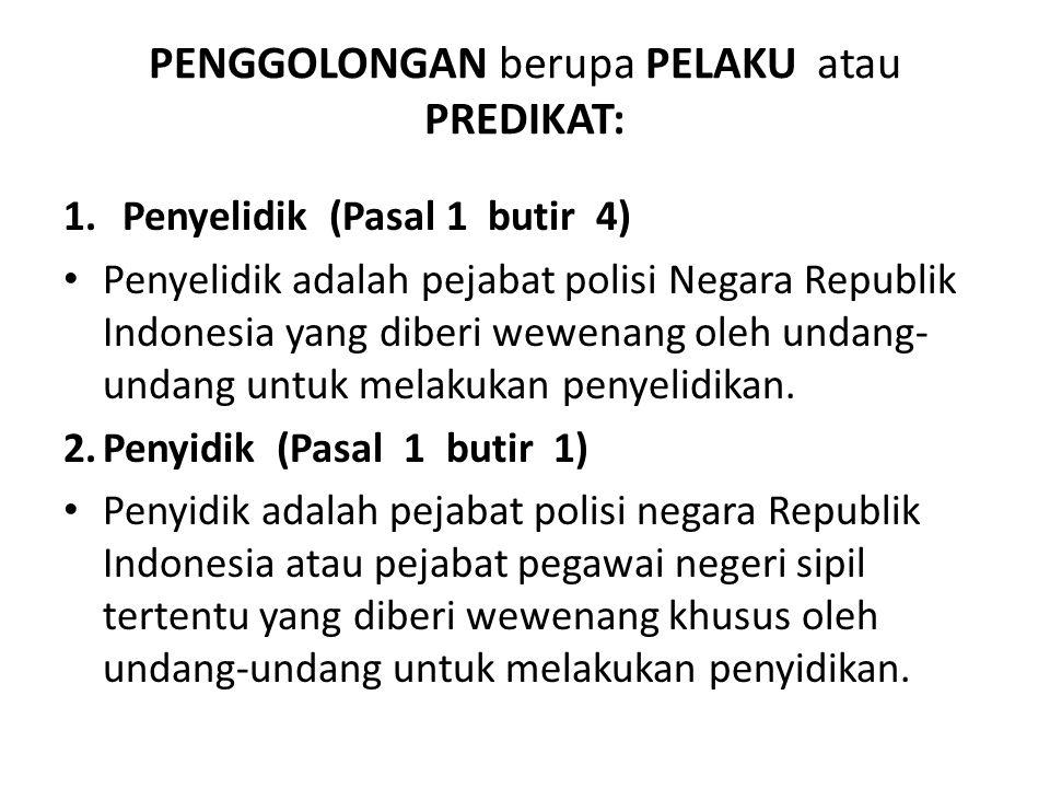 PENGGOLONGAN berupa PELAKU atau PREDIKAT: 1.Penyelidik (Pasal 1 butir 4) Penyelidik adalah pejabat polisi Negara Republik Indonesia yang diberi wewena