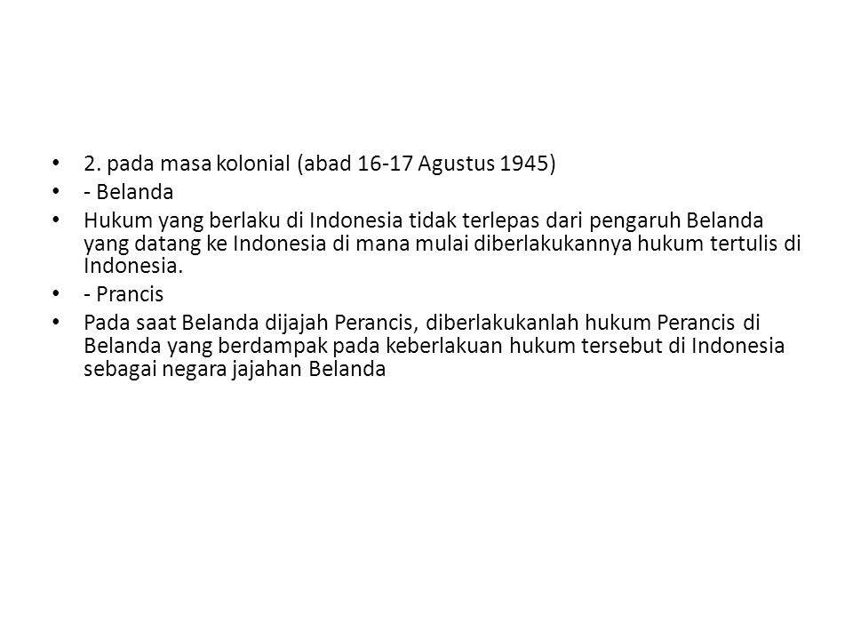 2. pada masa kolonial (abad 16-17 Agustus 1945) - Belanda Hukum yang berlaku di Indonesia tidak terlepas dari pengaruh Belanda yang datang ke Indonesi