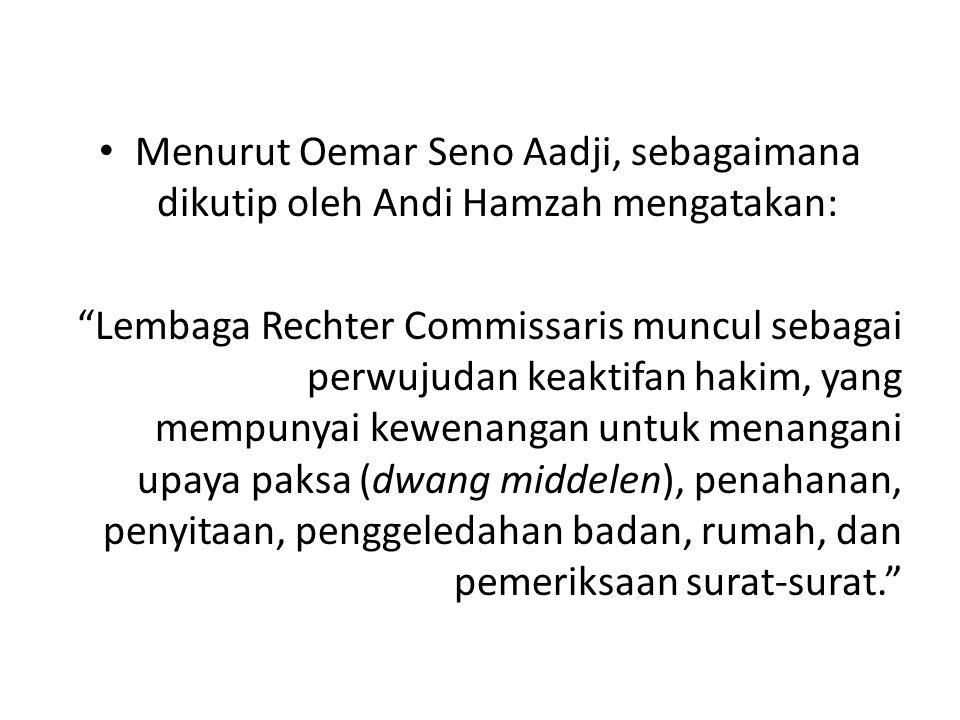 "Menurut Oemar Seno Aadji, sebagaimana dikutip oleh Andi Hamzah mengatakan: ""Lembaga Rechter Commissaris muncul sebagai perwujudan keaktifan hakim, yan"