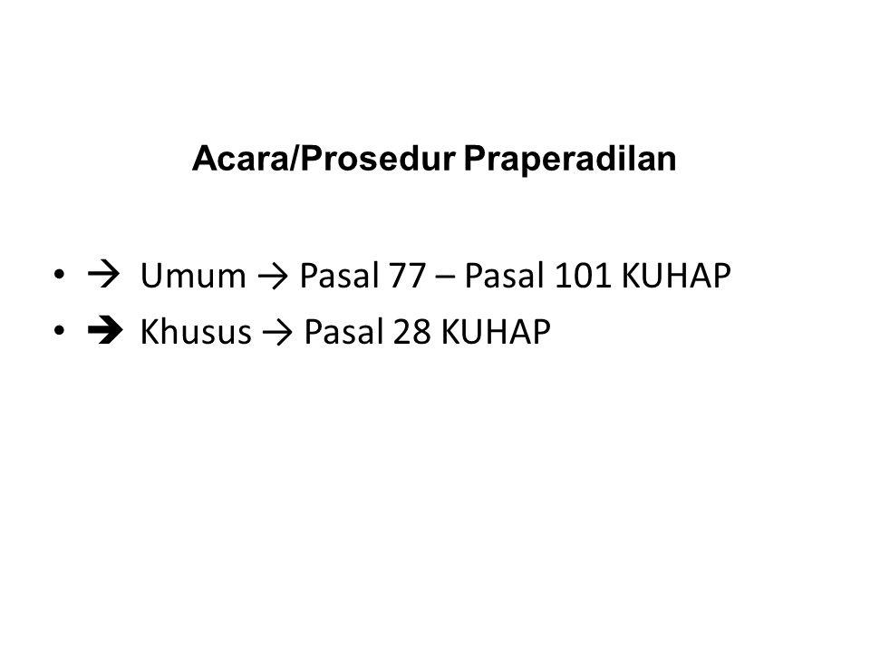 Acara/Prosedur Praperadilan  Umum → Pasal 77 – Pasal 101 KUHAP  Khusus → Pasal 28 KUHAP
