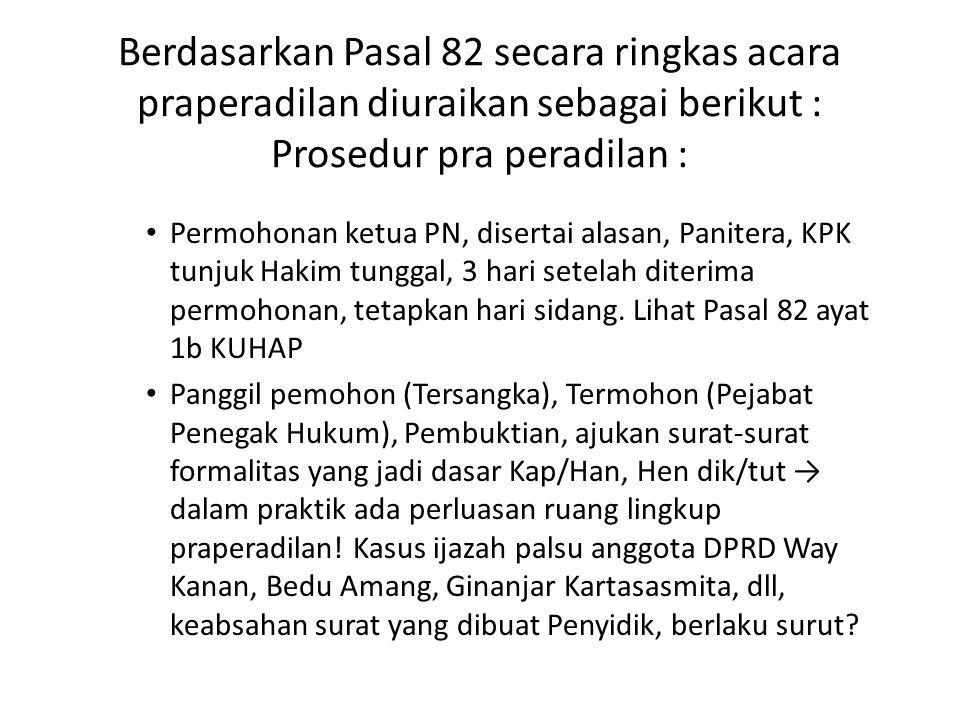 Berdasarkan Pasal 82 secara ringkas acara praperadilan diuraikan sebagai berikut : Prosedur pra peradilan : Permohonan ketua PN, disertai alasan, Pani