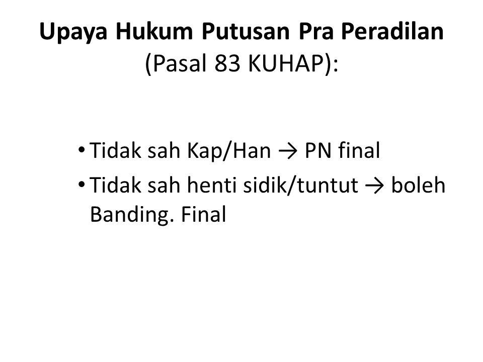 Upaya Hukum Putusan Pra Peradilan (Pasal 83 KUHAP): Tidak sah Kap/Han → PN final Tidak sah henti sidik/tuntut → boleh Banding. Final