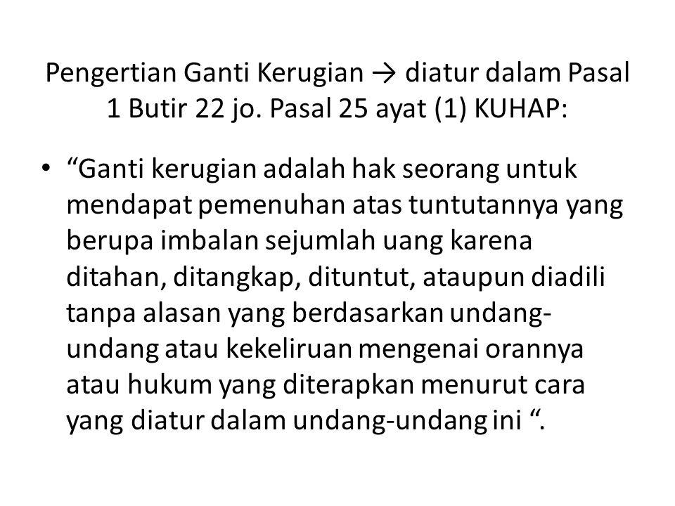 "Pengertian Ganti Kerugian → diatur dalam Pasal 1 Butir 22 jo. Pasal 25 ayat (1) KUHAP: ""Ganti kerugian adalah hak seorang untuk mendapat pemenuhan ata"