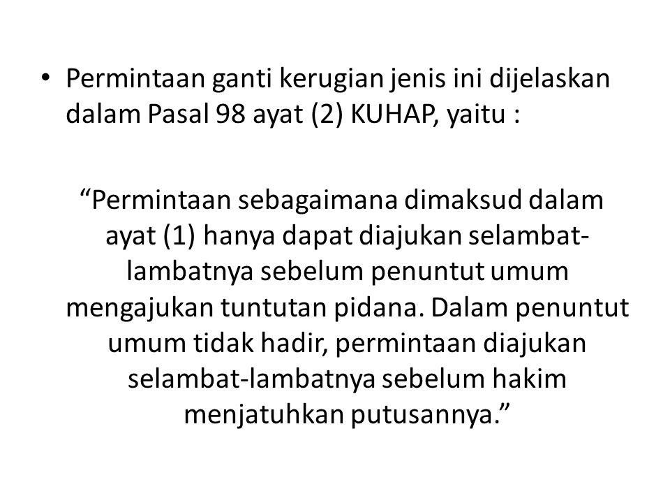 """Permintaan ganti kerugian jenis ini dijelaskan dalam Pasal 98 ayat (2) KUHAP, yaitu : """"Permintaan sebagaimana dimaksud dalam ayat (1) hanya dapat diaj"""