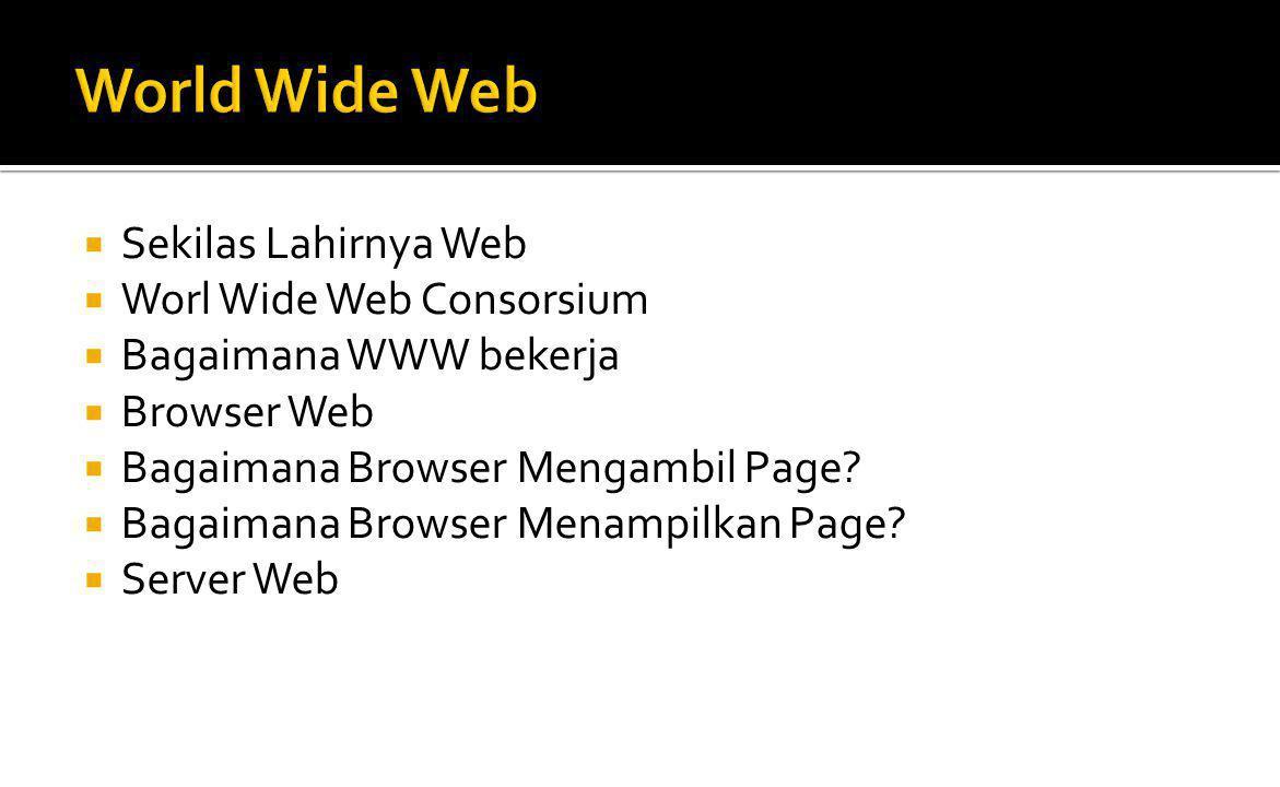  Sekilas Lahirnya Web  1993 oleh Berners-Lee  European Particle Phusics Lan (CERN) di Geneva Swiss  Worl Wide Web Consorsium  Dibentuk pada Oktober 1994, dg jumlah lebih dari 400 organisasi anggota di seluruh dunia, dan sudah dapat pengakuan Internasional  W3C badan resmi yg membuat standard Web ▪ Paling dasar HTML, CSS dan XML ▪ XHTML 1.0