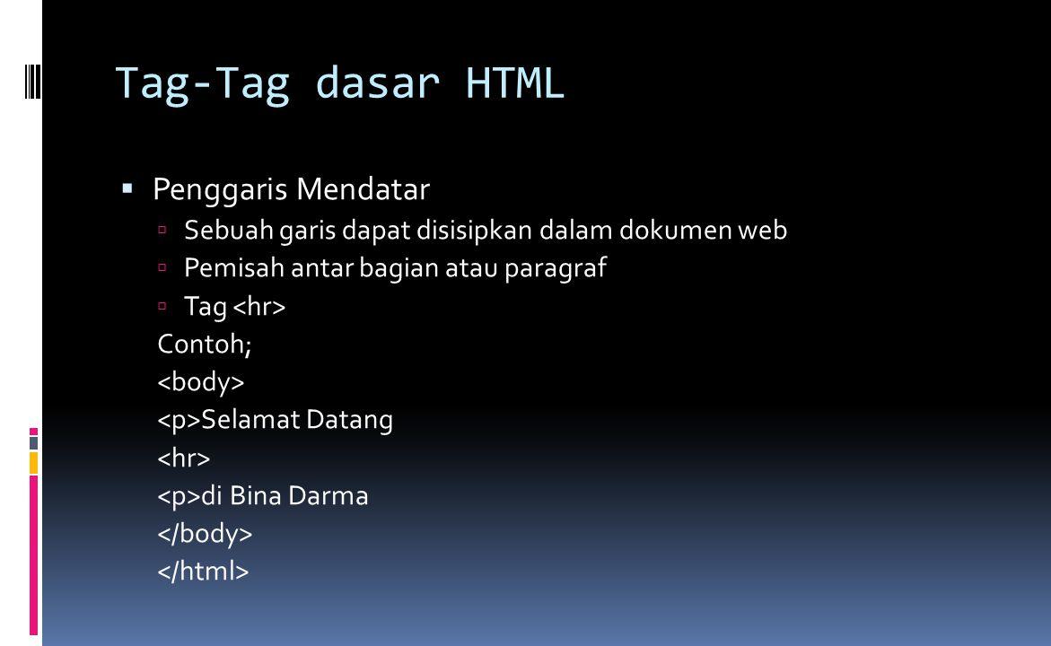 Tag-Tag dasar HTML  Penggaris Mendatar  Sebuah garis dapat disisipkan dalam dokumen web  Pemisah antar bagian atau paragraf  Tag Contoh; Selamat Datang di Bina Darma