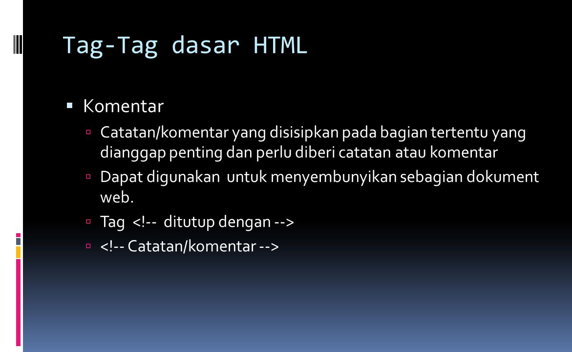 Tag-Tag dasar HTML  Komentar  Catatan/komentar yang disisipkan pada bagian tertentu yang dianggap penting dan perlu diberi catatan atau komentar  Dapat digunakan untuk menyembunyikan sebagian dokument web.