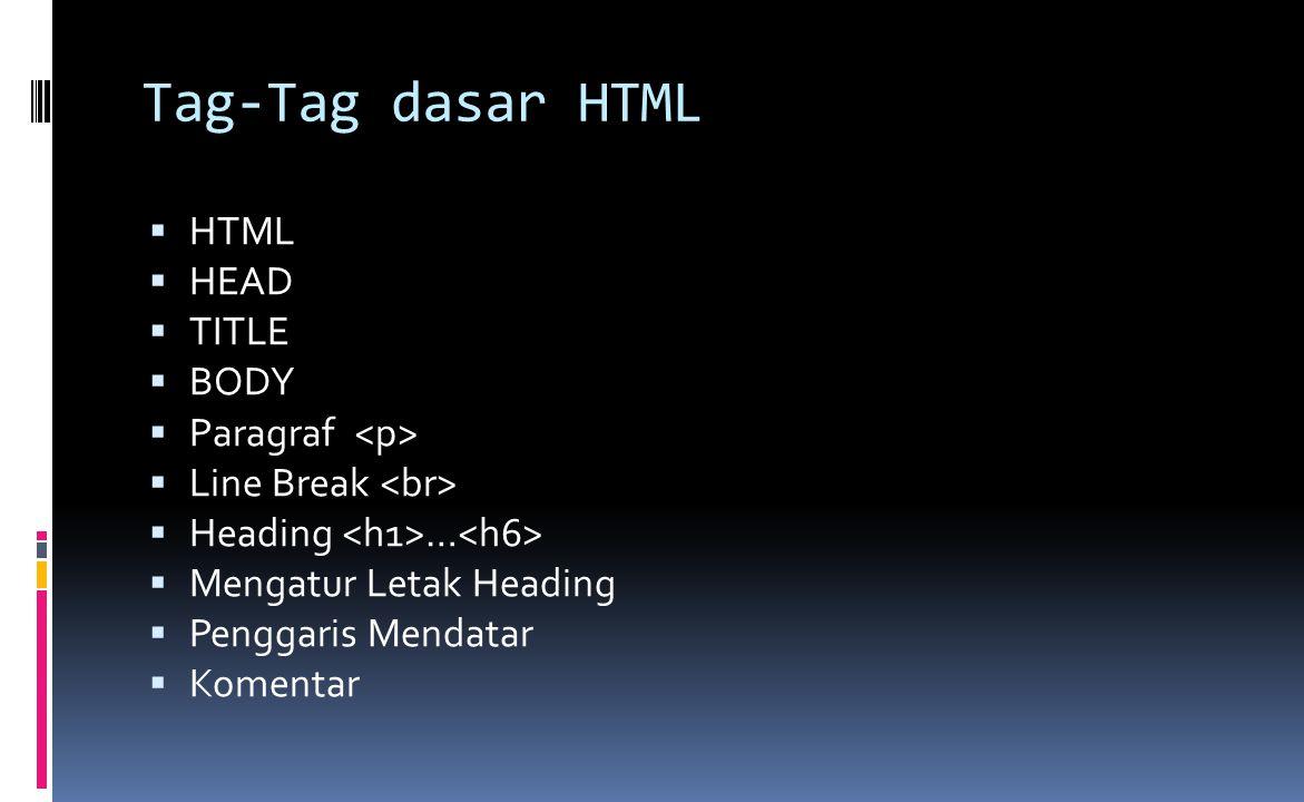 Tag-Tag dasar HTML  HTML  HEAD  TITLE  BODY  Paragraf  Line Break  Heading …  Mengatur Letak Heading  Penggaris Mendatar  Komentar