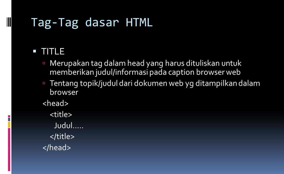Tag-Tag dasar HTML  TITLE  Merupakan tag dalam head yang harus dituliskan untuk memberikan judul/informasi pada caption browser web  Tentang topik/