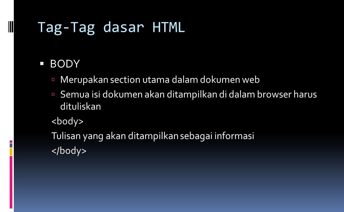 Tag-Tag dasar HTML  BODY  Merupakan section utama dalam dokumen web  Semua isi dokumen akan ditampilkan di dalam browser harus dituliskan Tulisan yang akan ditampilkan sebagai informasi