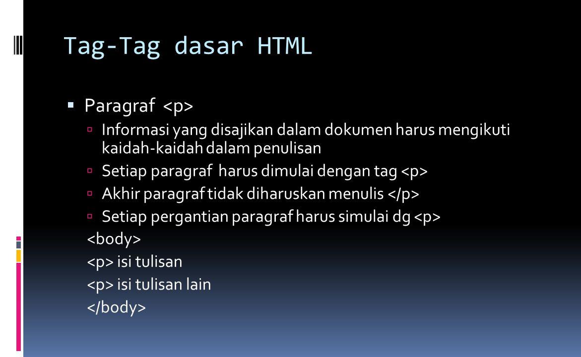 Tag-Tag dasar HTML  Paragraf  Informasi yang disajikan dalam dokumen harus mengikuti kaidah-kaidah dalam penulisan  Setiap paragraf harus dimulai dengan tag  Akhir paragraf tidak diharuskan menulis  Setiap pergantian paragraf harus simulai dg isi tulisan isi tulisan lain