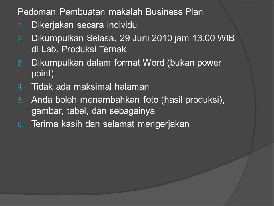 Pedoman Pembuatan makalah Business Plan 1. Dikerjakan secara individu 2. Dikumpulkan Selasa, 29 Juni 2010 jam 13.00 WIB di Lab. Produksi Ternak 3. Dik