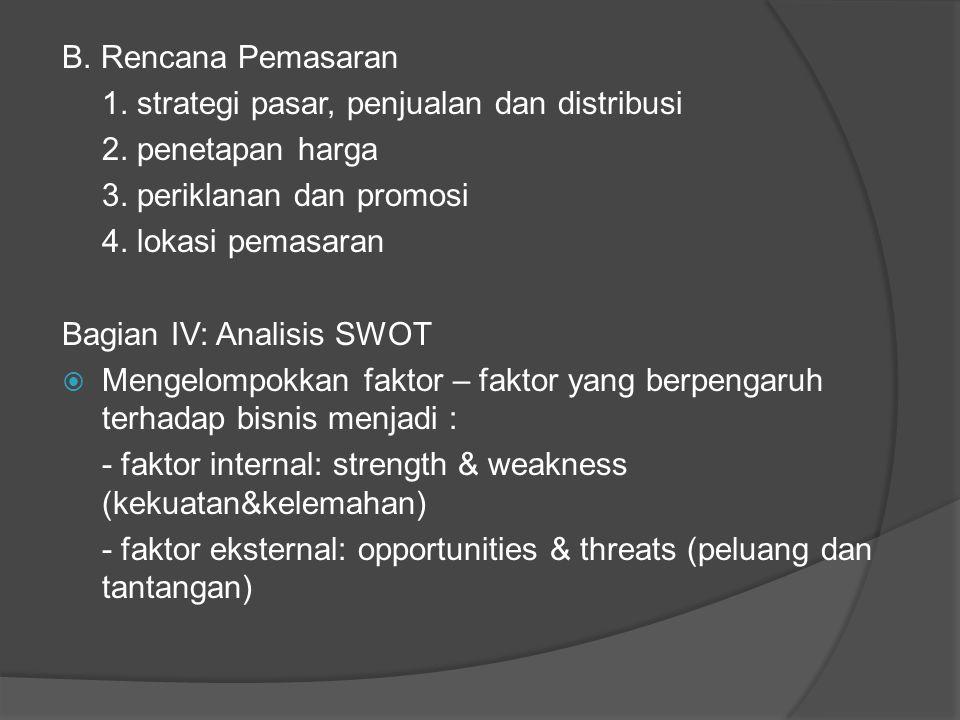 B. Rencana Pemasaran 1. strategi pasar, penjualan dan distribusi 2. penetapan harga 3. periklanan dan promosi 4. lokasi pemasaran Bagian IV: Analisis
