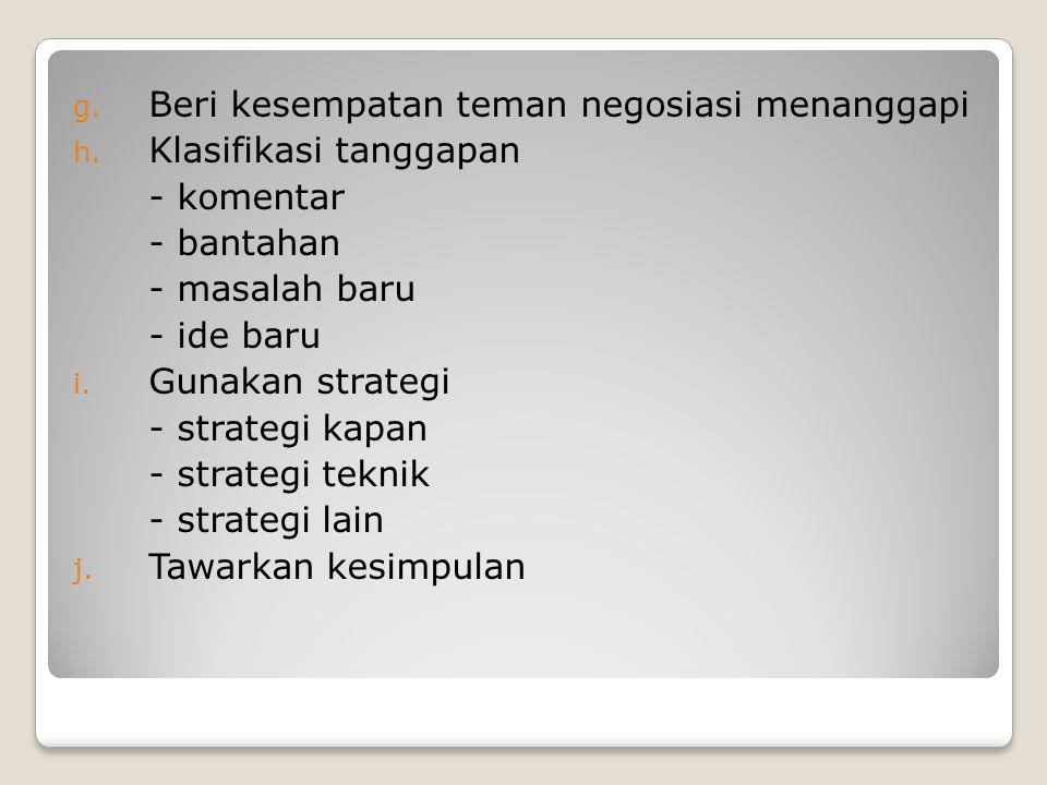 g. Beri kesempatan teman negosiasi menanggapi h. Klasifikasi tanggapan - komentar - bantahan - masalah baru - ide baru i. Gunakan strategi - strategi