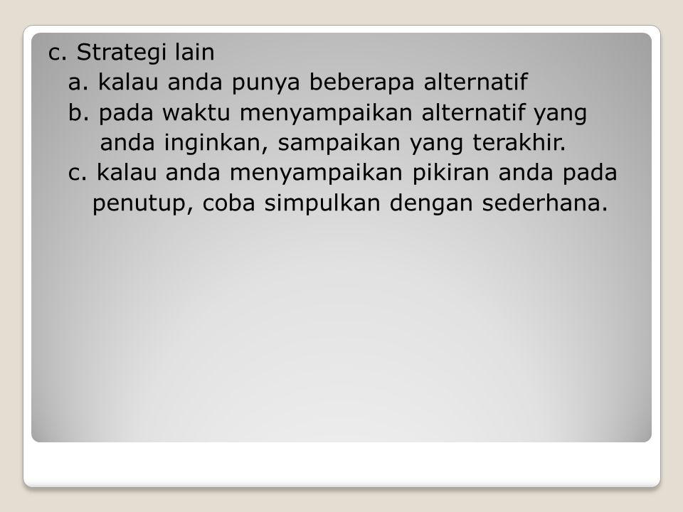 c. Strategi lain a. kalau anda punya beberapa alternatif b. pada waktu menyampaikan alternatif yang anda inginkan, sampaikan yang terakhir. c. kalau a