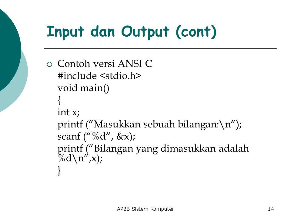 AP2B-Sistem Komputer  Contoh versi ANSI C #include void main() { int x; printf ( Masukkan sebuah bilangan:\n ); scanf ( %d , &x); printf ( Bilangan yang dimasukkan adalah %d\n ,x); } Input dan Output (cont) 14