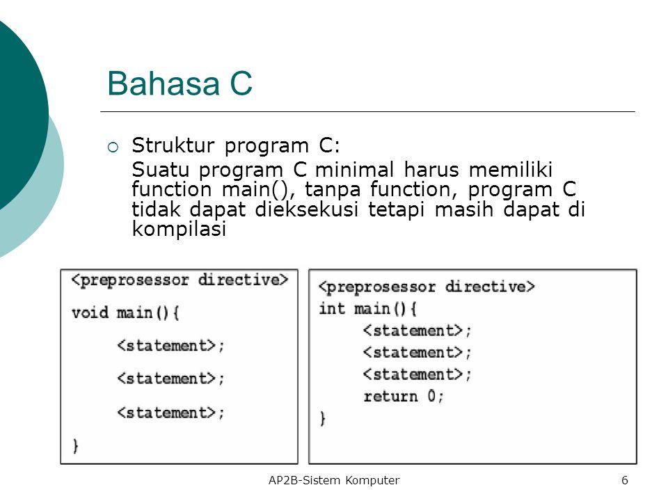 Bahasa C  Struktur program C: Suatu program C minimal harus memiliki function main(), tanpa function, program C tidak dapat dieksekusi tetapi masih dapat di kompilasi AP2B-Sistem Komputer6