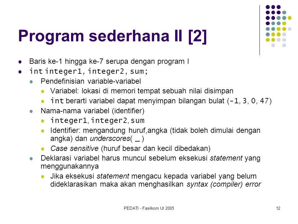 PEDATI - Fasilkom UI 200512 Program sederhana II [2] Baris ke-1 hingga ke-7 serupa dengan program I int integer1, integer2, sum; Pendefinisian variabl
