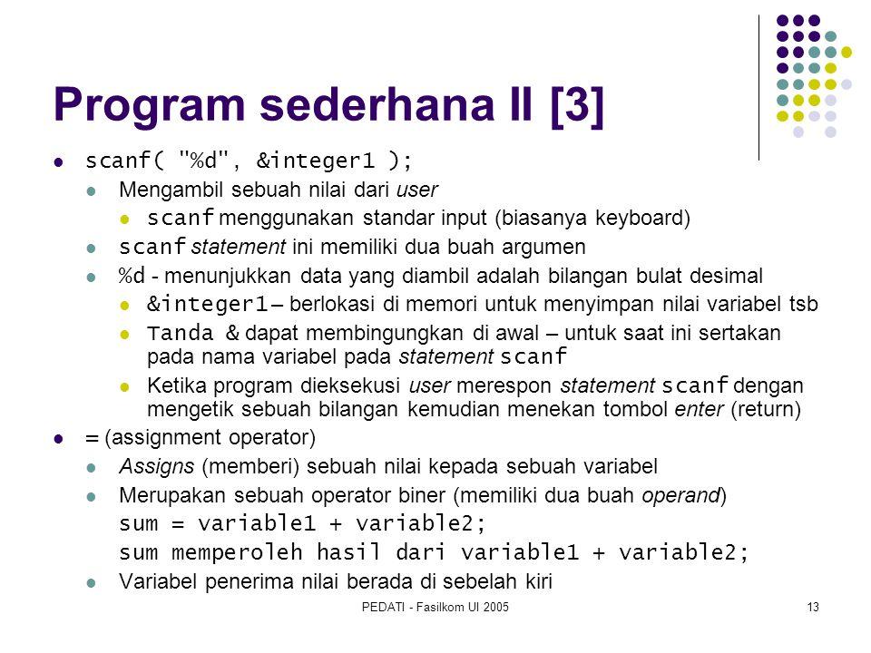 PEDATI - Fasilkom UI 200513 Program sederhana II [3] scanf( %d , &integer1 ); Mengambil sebuah nilai dari user scanf menggunakan standar input (biasanya keyboard) scanf statement ini memiliki dua buah argumen %d - menunjukkan data yang diambil adalah bilangan bulat desimal &integer1 – berlokasi di memori untuk menyimpan nilai variabel tsb Tanda & dapat membingungkan di awal – untuk saat ini sertakan pada nama variabel pada statement scanf Ketika program dieksekusi user merespon statement scanf dengan mengetik sebuah bilangan kemudian menekan tombol enter (return) = (assignment operator) Assigns (memberi) sebuah nilai kepada sebuah variabel Merupakan sebuah operator biner (memiliki dua buah operand) sum = variable1 + variable2; sum memperoleh hasil dari variable1 + variable2; Variabel penerima nilai berada di sebelah kiri