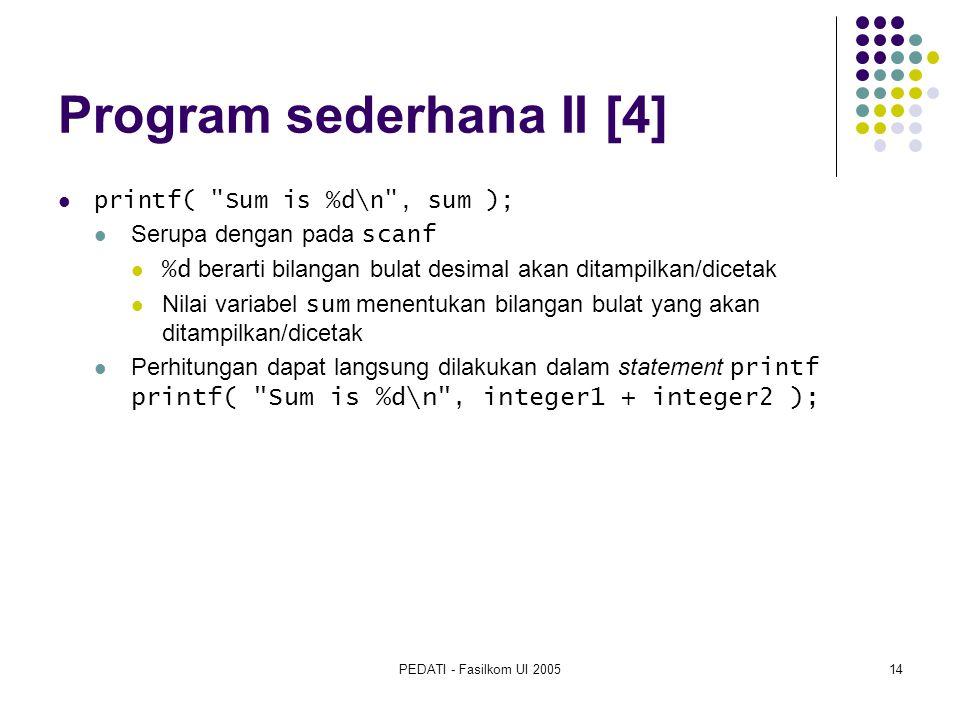 PEDATI - Fasilkom UI 200514 Program sederhana II [4] printf( Sum is %d\n , sum ); Serupa dengan pada scanf %d berarti bilangan bulat desimal akan ditampilkan/dicetak Nilai variabel sum menentukan bilangan bulat yang akan ditampilkan/dicetak Perhitungan dapat langsung dilakukan dalam statement printf printf( Sum is %d\n , integer1 + integer2 );