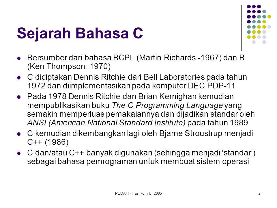 PEDATI - Fasilkom UI 20052 Sejarah Bahasa C Bersumber dari bahasa BCPL (Martin Richards -1967) dan B (Ken Thompson -1970) C diciptakan Dennis Ritchie dari Bell Laboratories pada tahun 1972 dan diimplementasikan pada komputer DEC PDP-11 Pada 1978 Dennis Ritchie dan Brian Kernighan kemudian mempublikasikan buku The C Programming Language yang semakin memperluas pemakaiannya dan dijadikan standar oleh ANSI (American National Standard Institute) pada tahun 1989 C kemudian dikembangkan lagi oleh Bjarne Stroustrup menjadi C++ (1986) C dan/atau C++ banyak digunakan (sehingga menjadi 'standar') sebagai bahasa pemrograman untuk membuat sistem operasi