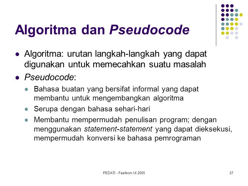 PEDATI - Fasilkom UI 200527 Algoritma dan Pseudocode Algoritma: urutan langkah-langkah yang dapat digunakan untuk memecahkan suatu masalah Pseudocode: