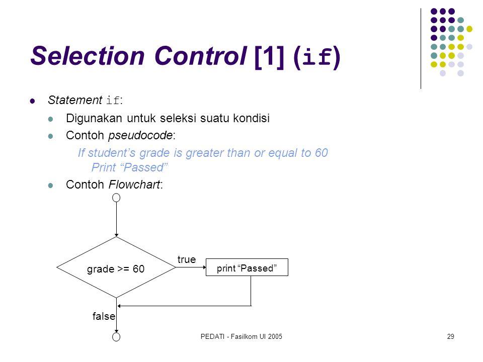 PEDATI - Fasilkom UI 200529 Selection Control [1] ( if ) Statement if : Digunakan untuk seleksi suatu kondisi Contoh pseudocode: If student's grade is greater than or equal to 60 Print Passed Contoh Flowchart: true false grade >= 60 print Passed
