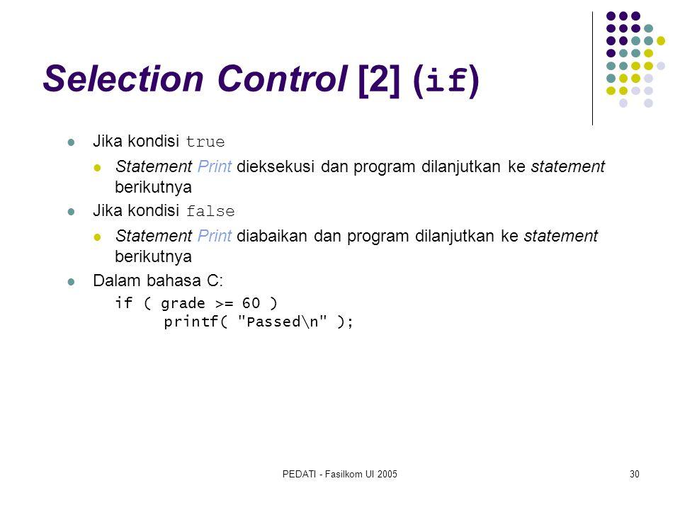 PEDATI - Fasilkom UI 200530 Selection Control [2] ( if ) Jika kondisi true Statement Print dieksekusi dan program dilanjutkan ke statement berikutnya Jika kondisi false Statement Print diabaikan dan program dilanjutkan ke statement berikutnya Dalam bahasa C: if ( grade >= 60 ) printf( Passed\n );
