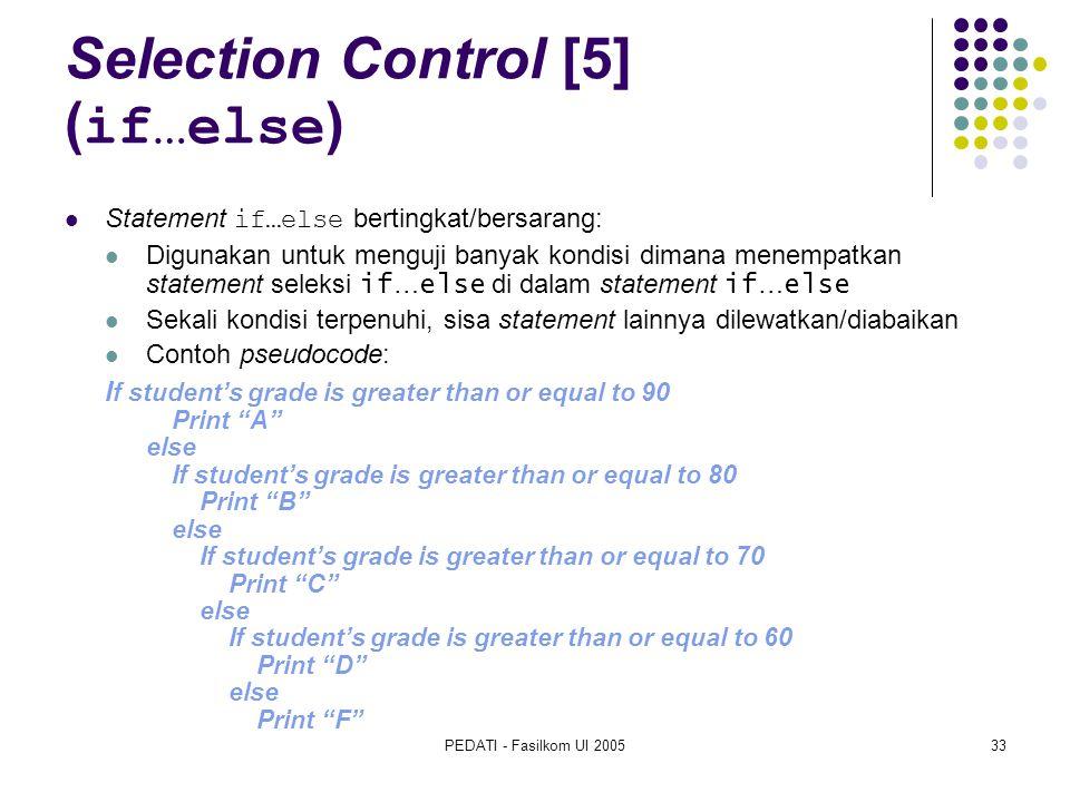 PEDATI - Fasilkom UI 200533 Selection Control [5] ( if…else ) Statement if…else bertingkat/bersarang: Digunakan untuk menguji banyak kondisi dimana menempatkan statement seleksi if … else di dalam statement if … else Sekali kondisi terpenuhi, sisa statement lainnya dilewatkan/diabaikan Contoh pseudocode: I f student's grade is greater than or equal to 90 Print A else If student's grade is greater than or equal to 80 Print B else If student's grade is greater than or equal to 70 Print C else If student's grade is greater than or equal to 60 Print D else Print F
