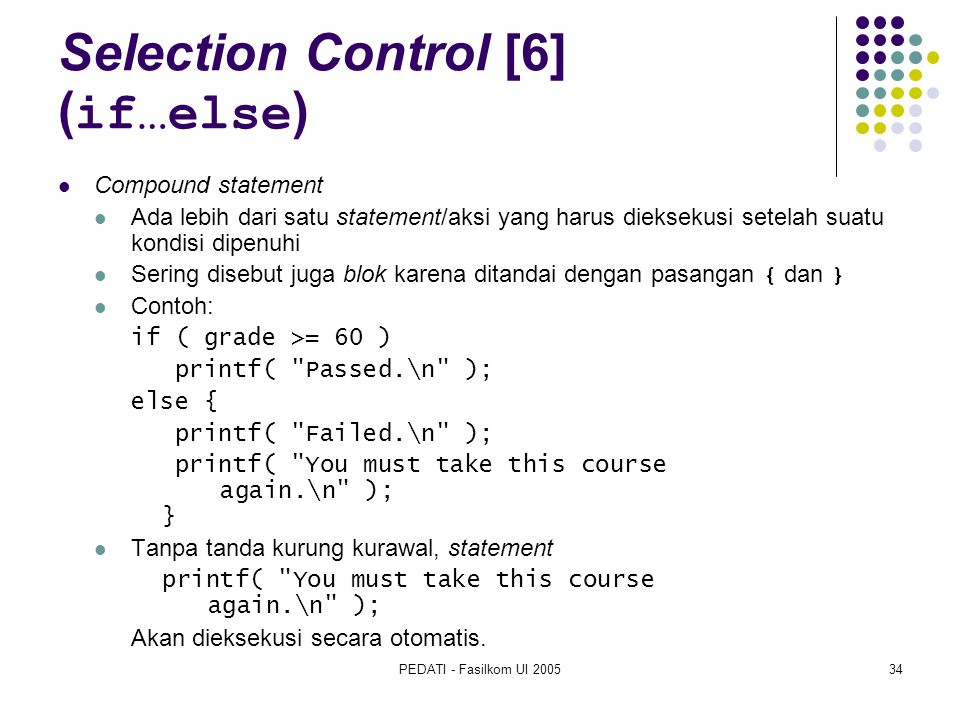 PEDATI - Fasilkom UI 200534 Selection Control [6] ( if…else ) Compound statement Ada lebih dari satu statement/aksi yang harus dieksekusi setelah suatu kondisi dipenuhi Sering disebut juga blok karena ditandai dengan pasangan { dan } Contoh: if ( grade >= 60 ) printf( Passed.\n ); else { printf( Failed.\n ); printf( You must take this course again.\n ); } Tanpa tanda kurung kurawal, statement printf( You must take this course again.\n ); Akan dieksekusi secara otomatis.