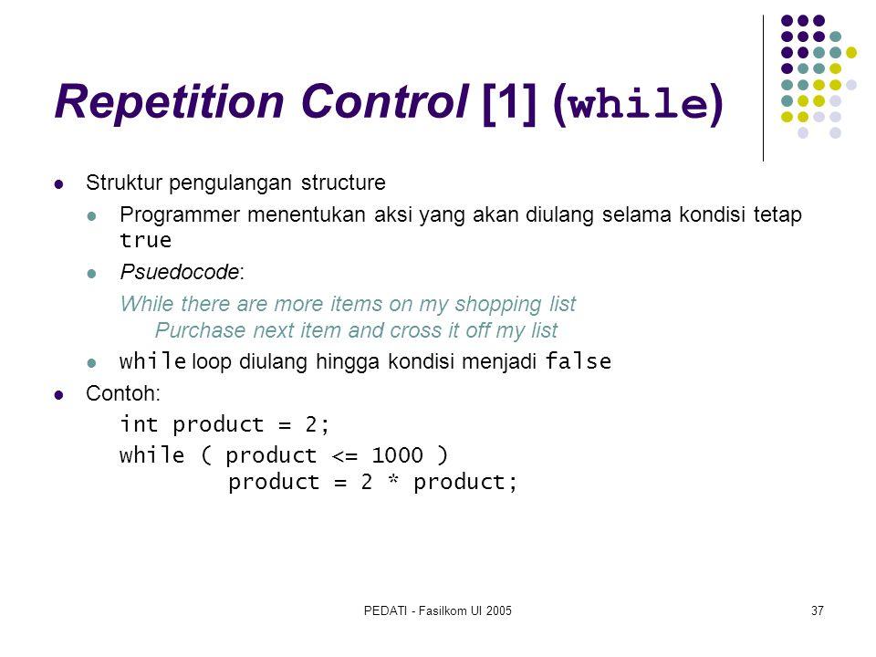 PEDATI - Fasilkom UI 200537 Repetition Control [1] ( while ) Struktur pengulangan structure Programmer menentukan aksi yang akan diulang selama kondis