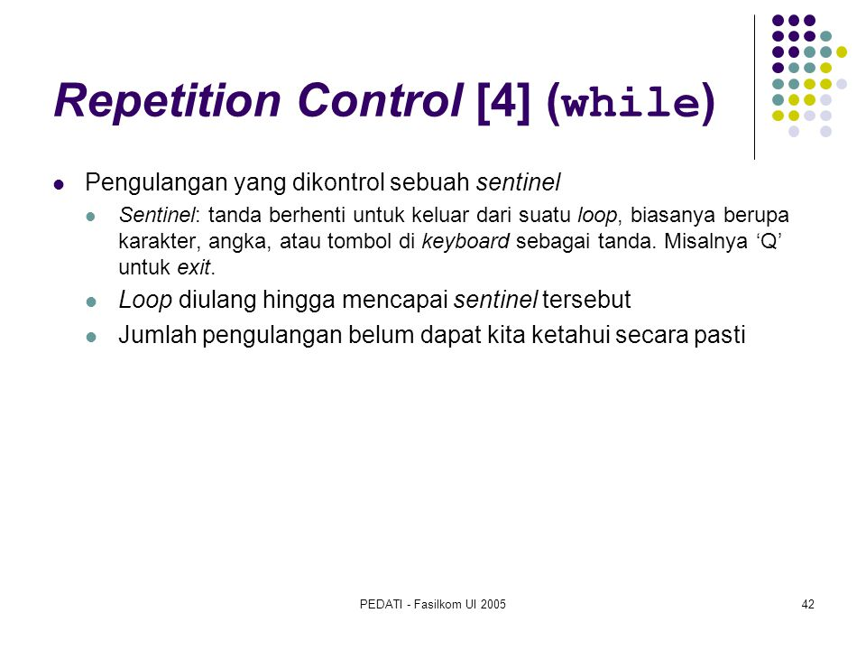 PEDATI - Fasilkom UI 200542 Repetition Control [4] ( while ) Pengulangan yang dikontrol sebuah sentinel Sentinel: tanda berhenti untuk keluar dari suatu loop, biasanya berupa karakter, angka, atau tombol di keyboard sebagai tanda.