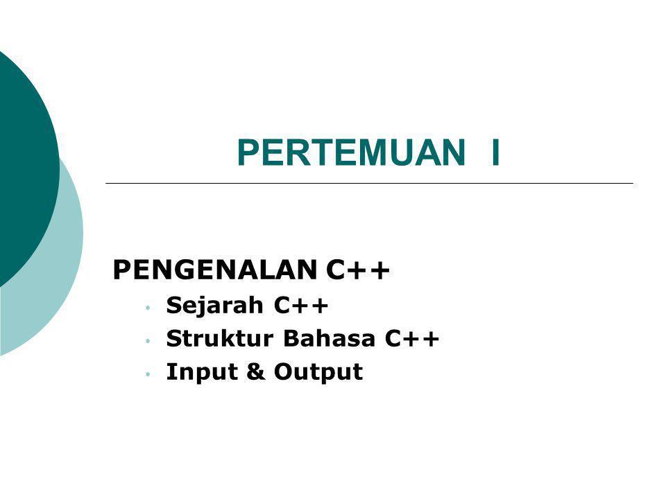 PERTEMUAN I PENGENALAN C++ Sejarah C++ Struktur Bahasa C++ Input & Output