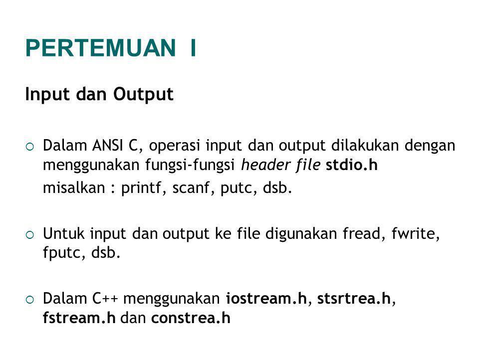 Input dan Output  Dalam ANSI C, operasi input dan output dilakukan dengan menggunakan fungsi-fungsi header file stdio.h misalkan : printf, scanf, putc, dsb.