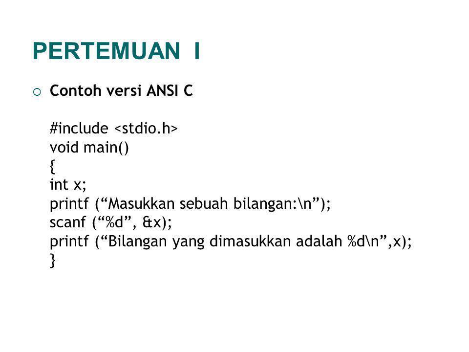 Contoh versi ANSI C #include void main() { int x; printf ( Masukkan sebuah bilangan:\n ); scanf ( %d , &x); printf ( Bilangan yang dimasukkan adalah %d\n ,x); } PERTEMUAN I