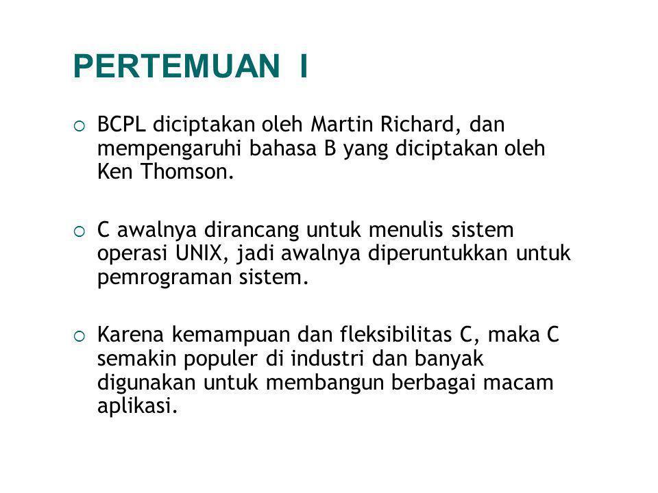 PERTEMUAN I  BCPL diciptakan oleh Martin Richard, dan mempengaruhi bahasa B yang diciptakan oleh Ken Thomson.  C awalnya dirancang untuk menulis sis