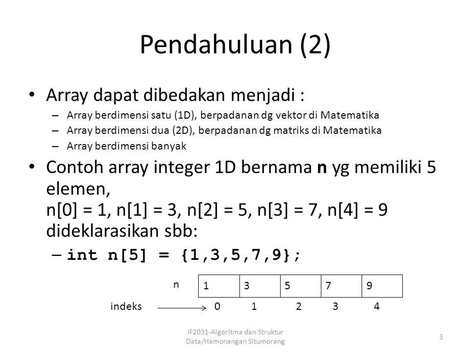 Pendahuluan (2) Array dapat dibedakan menjadi : – Array berdimensi satu (1D), berpadanan dg vektor di Matematika – Array berdimensi dua (2D), berpadan