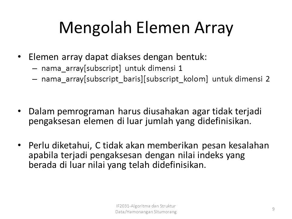 Mengolah Elemen Array Elemen array dapat diakses dengan bentuk: – nama_array[subscript] untuk dimensi 1 – nama_array[subscript_baris][subscript_kolom]