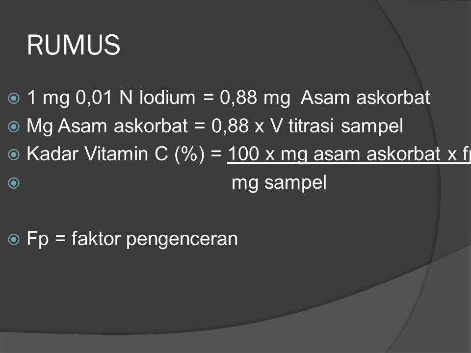 RUMUS  1 mg 0,01 N Iodium = 0,88 mg Asam askorbat  Mg Asam askorbat = 0,88 x V titrasi sampel  Kadar Vitamin C (%) = 100 x mg asam askorbat x fp 
